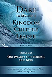 Dare to Become a Kingdom Culture Leader (Volume 1): One Passion, One Purpose, One King:: Daily Devotionals on Walking Close to Christ and Influencing Others