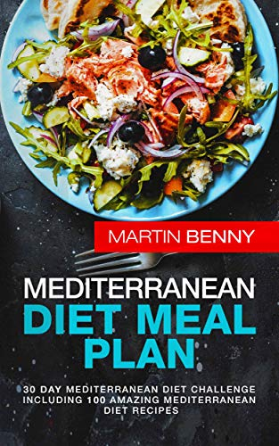 Mediterranean Diet Meal Plan: 30 Day Mediterranean Diet Challenge including 100 Amazing Mediterranean Diet Recipes by Martin Benny
