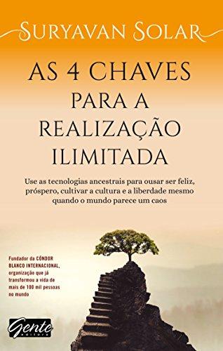 As 4 chaves para a realização ilimitada: Use as tecnologias ancestrais para ousar ser feliz, próspero, cultivar a cultura e a liberdade mesmo quando o mundo parece um caos
