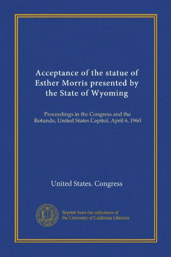 Acceptance of the statue of Esther Morris presented by the State of Wyoming (Vol-1): Proceedings in the Congress and the Rotunda, United States Capitol, April 6, 1960