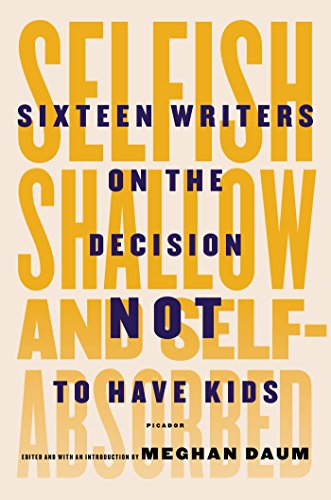 Image of Selfish, Shallow, and Self-Absorbed: Sixteen Writers on the Decision Not to Have Kids