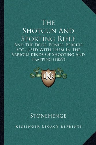 (The Shotgun And Sporting Rifle: And The Dogs, Ponies, Ferrets, Etc., Used With Them In The Various Kinds Of Shooting And Trapping (1859))