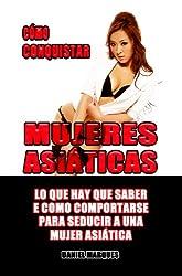 Cómo Conquistar Mujeres Asiáticas: Lo que hay que saber e cómo comportarse para seducir a una Mujer Asiática (Spanish Edition)