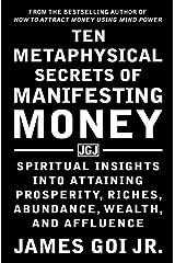 Ten Metaphysical Secrets of Manifesting Money: Spiritual Insights into Attaining Prosperity, Riches, Abundance, Wealth, and Affluence Paperback