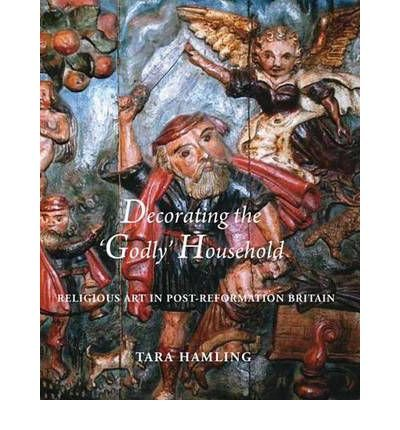 "Download [(Decorating the ""Godly"" Household: Religious Art in Post-reformation Britain )] [Author: Tara Hamling] [Mar-2011] PDF"