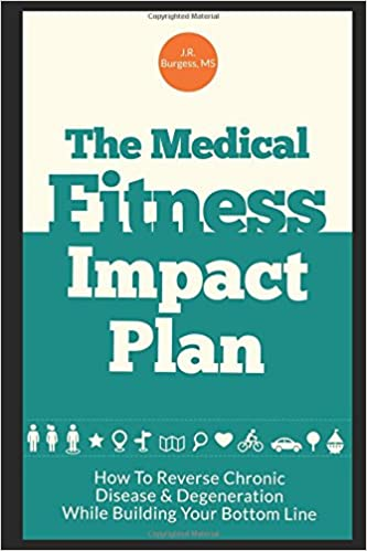 The Medical Fitness Impact Plan: How To Reverse Chronic Disease & Degeneration While Building Your Bottom Line