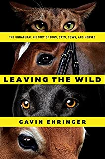 Book Cover: Leaving the Wild: The Unnatural History of Dogs, Cats, Cows, and Horses