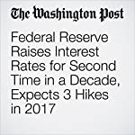 Federal Reserve Raises Interest Rates for Second Time in a Decade, Expects 3 Hikes in 2017 | Jim Tankersley