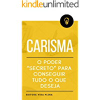 """Carisma: O Poder """"Secreto"""" para Conseguir Tudo o Que Deseja: Tenha o Carisma Para Mudar a Percepção das Outras Pessoas Sobre Você de Modo Instantâneo. (Carisma Impactante Livro 1)"""