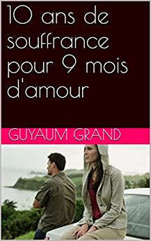 10 ans de souffrance pour 9 mois d 39 amour french edition kindle edition by guyaum grand. Black Bedroom Furniture Sets. Home Design Ideas