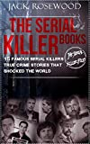 The Serial Killer Books: 15 Famous Serial Killers True Crime Stories That Shocked The World (The Serial Killer Files) (Volume 1)