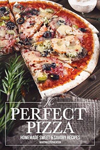 The Perfect Pizza: Homemade Sweet & Savory Recipes - No Cheese. No Store Bought Tomato Sauce! by Martha Stephenson