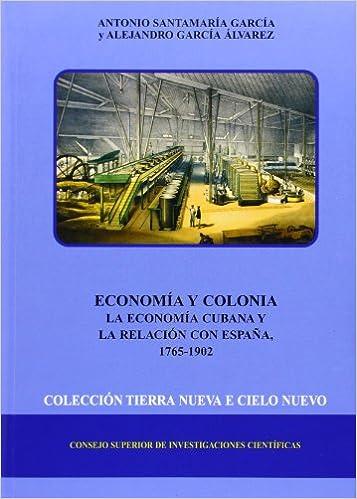 Economía y colonia: La economía cubana y la relación con España 1765-1902 Tierra Nueva e Cielo Nuevo: Amazon.es: Antonio Santamaría García, Alejandro García ...