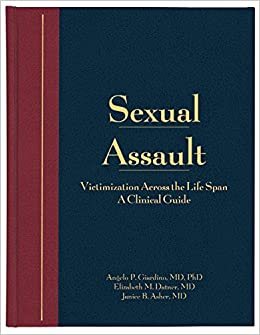 Angelo P. Giardino - Sexual Assault: Victimization Across The Lifespan - A Clinical Guide, Volume 1: V. 1