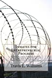 Inmates for Entrepreneurial Progress: A Guide to Legally Starting a Business, Investing, Engaging in Real Estate, and Doing Business via Business Deals While Incarcerated in the United States.
