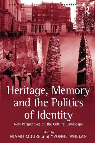 Heritage, Memory and the Politics of Identity: New Perspectives on the Cultural Landscape (Heritage, Culture and Identit