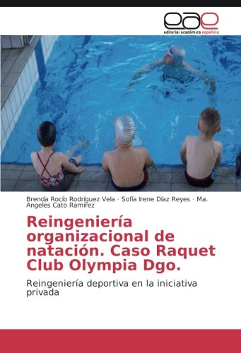 Descargar Libro Reingeniería Organizacional De Natación. Caso Raquet Club Olympia Dgo.: Reingeniería Deportiva En La Iniciativa Privada Brenda Rocío Rodríguez Vela