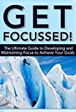 Get Focussed! The Ultimate Guide to Developing and Maintaining Focus to Achieve Your Goals (Focus, Focused, Focussed, Mental Focus, Maintaining Focus, ... Goal Setting, Over Achieving Book 3)