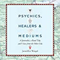 Psychics, Healers, and Mediums: A Journalist, a Road Trip, and Voices from the Other Side Audiobook by Jenniffer Weigel Narrated by Jenniffer Weigel