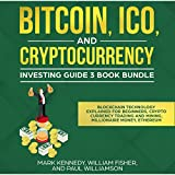 Bitcoin, ICO and Cryptocurrency Investing Guide 3 Book Bundle: Blockchain Technology Explained for Beginners, Cryto Currency Trading and Mining, Millionaire Money, Ethereum