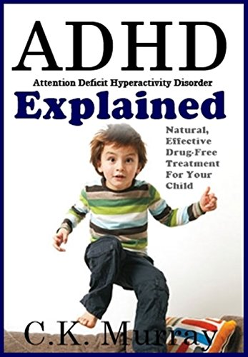ADHD Explained: Natural, Effective, Drug-Free Treatment For Your Child by [Murray, C.K.]