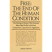 Free: the End of the Human Condition: The Biological Reason Why Humans Have Had to Be Individual, Competitive, Egocentric and Aggressive