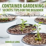 Container Gardening Secrets: Tips for the Beginner: Why Container Gardening Is Beneficial | Danielle Long