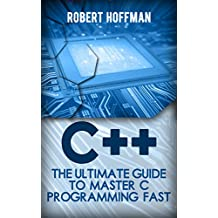 C++: The Ultimate Guide to Master C Programming Fast ( beginners, coding, java,php, html, database) (Programming, computer language Book 1)