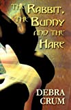 The Rabbit, the Bunny and the Hare, Debra Crum, 1627094628