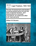The law of assessment and taxation : including assessments forming the basis of general taxation, and assessments by municipal corporations, for street and other local Improvements, William W. Browne, 1240183216