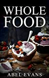 Whole: The Top 100+ Whole Food Diet Desserts© (The Healthy Whole Foods Eating Challenge for Rapid Weight Loss)