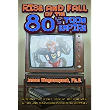 Rise and Fall of the 80s Toon Empire: A Behind the Scenes Look at When He-Man, G.I. Joe and Transformers Ruled The Airwaves (Rise and Fall of the Syndicated Toon Empire Book 1)