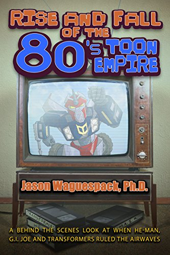 Rise and Fall of the 80s Toon Empire: A Behind the Scenes Look at When He-Man, G.I. Joe and Transformers Ruled The Airwaves (Rise and Fall of the Syndicated Toon Empire Book 1) (Transformers 1 Best Scenes)