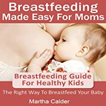 Breastfeeding Made Easy for Moms: Breastfeeding Guide for Healthy Kids - The Right Way To Breastfeed Your Baby