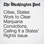 Cities, States Work to Clear Marijuana Convictions, Calling It a States' Rights Issue | Katie Zezima