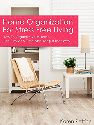 Home Organization For Stress Free Living: How To Organize Your Home One Day At A Time And Keep It That Way