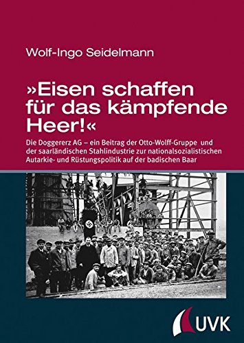 »Eisen schaffen für das kämpfende Heer!« - Die Doggererz AG - ein Beitrag der Otto-Wolff-Gruppe und der saarländischen Stahlindustrie zur ... und Rüstungspolitik auf der badischen Baar