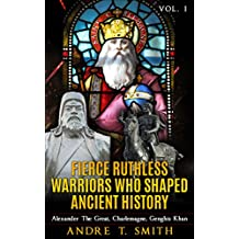 Fierce Ruthless Warriors Who Shaped Ancient History Vol. I: Alexander The Great, Charlemagne, Genghis Khan