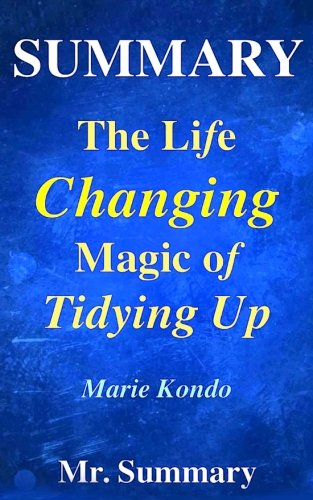 Summary - The Life Changing Magic Of Tidying Up:: A Detailed Summary Of Marie Kondo's Book-- The Japanese Art Of Decluttering And Organizing!! (The ... Of Tidying Up: A Detailed Summary) (Volume 1)