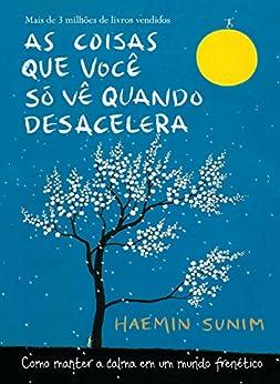 As coisas que você só vê quando desacelera: Como manter a calma em um mundo frenético por [Sunim, Haemin]