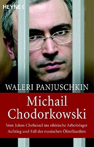 Michail Chodorkowski: Vom Jukos-Chefsessel ins sibirische Arbeitslager. Aufstieg und Fall des russischen Ölmilliardärs