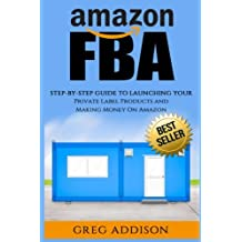Amazon FBA: Step-By-Step Guide To Launching Your Private Label Products and Making Money On Amazon