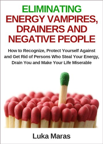 Eliminating Energy Vampires, Drainers And Negative People: How To  Recognize, Protect Yourself Against