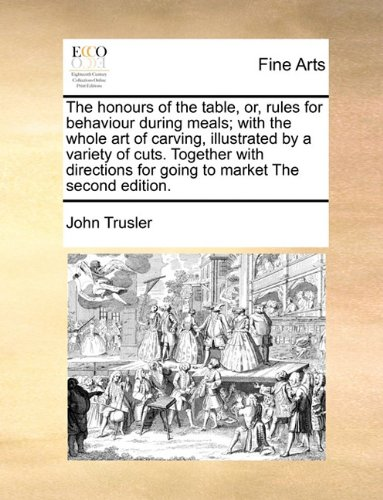The honours of the table, or, rules for behaviour during meals; with the whole art of carving, illustrated by a variety of cuts. Together with directions for going to market The second edition. PDF