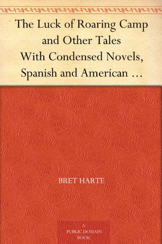 The Luck of Roaring Camp and Other Tales With Condensed Novels, Spanish and American Legends, and Earlier Papers