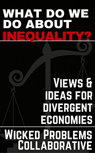 What do we do about inequality?: Views & ideas for divergent economies (Wicked Problems Collaborative Book 1)