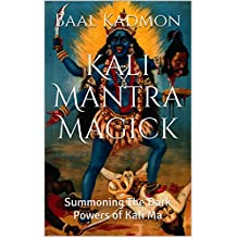 Kali Mantra Magick: Summoning The Dark Powers of Kali Ma (Mantra Magick Series Book 2)