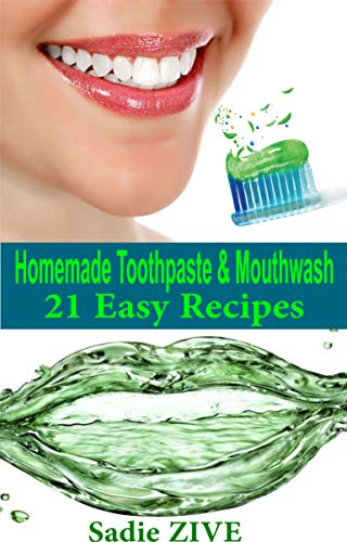 21 Homemade Toothpaste Recipes & Mouthwash Recipes: Natural Homemade Mouthwash + Natural Homemade Toothpaste (Homemade Beauty Recipes)