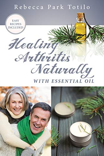 Healing Arthritis Naturally With Essential Oil: Find Pain Relief for Joints, Inflammation, and Reverse Damage