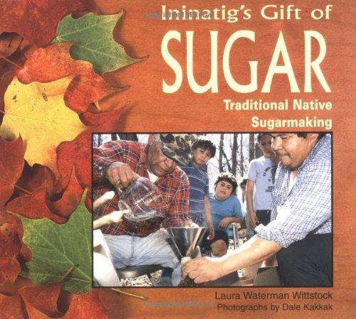 Ininatigs Gift Of Sugar Traditional Native Sugarmaking We Are Still Here Laura Waterman Wittstock Dale Kakkak Dale Kakkah  Amazon Com